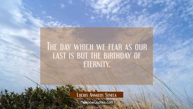 The day which we fear as our last is but the birthday of eternity. Lucius Annaeus Seneca Quotes