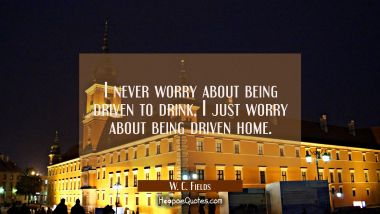 I never worry about being driven to drink, I just worry about being driven home.