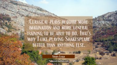 Classical plays require more imagination and more general training to be able to do. That's why I l Vivien Leigh Quotes