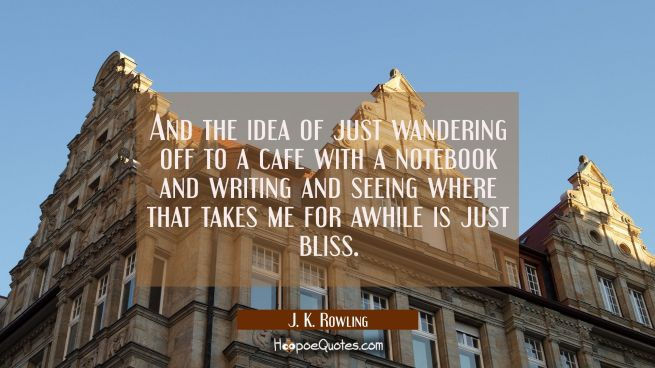 And the idea of just wandering off to a cafe with a notebook and writing and seeing where that take