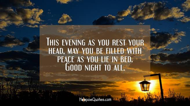This evening as you rest your head, may you be filled with peace as you lie in bed. Good night to all.