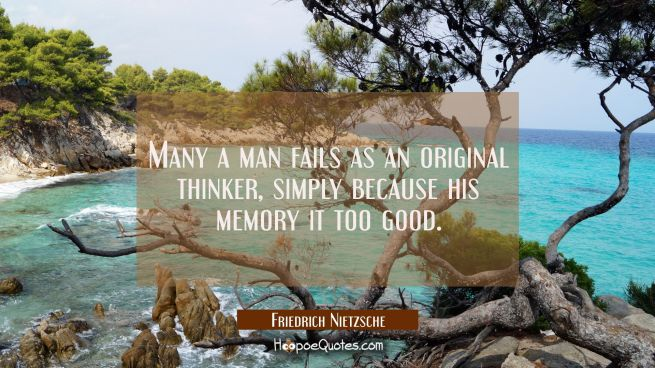 Many a man fails as an original thinker simply because his memory it too good.