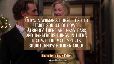 Guys, a woman's purse... it's her secret source of power. Alright? There are many dark and dangerous things in there, that we, the male species, should know nothing about. Quotes
