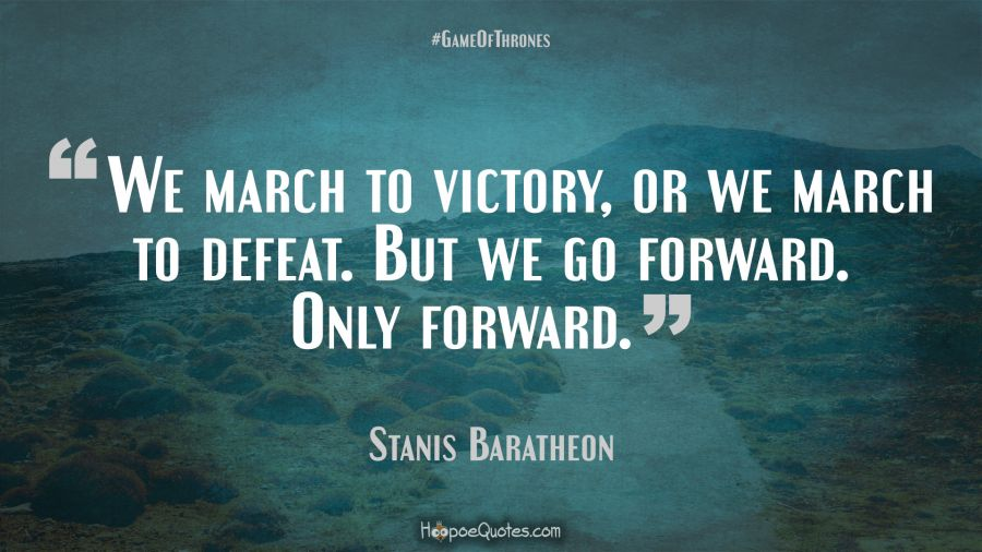 we march to victory or we march to defeat but we go forward only