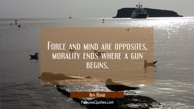 Force and mind are opposites, morality ends where a gun begins.