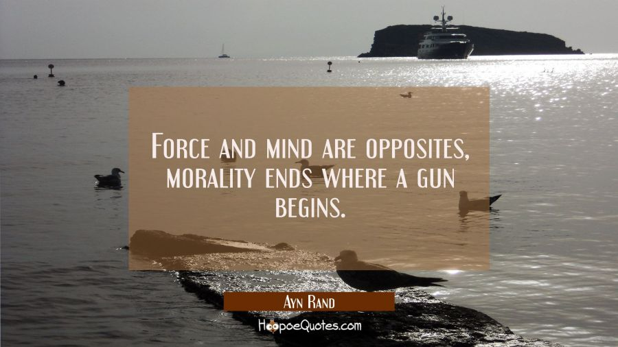 Force and mind are opposites, morality ends where a gun begins. Ayn Rand Quotes
