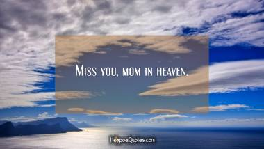 Miss you, mom in heaven. Quotes