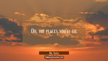 Oh the places you'll go. Dr. Seuss Quotes
