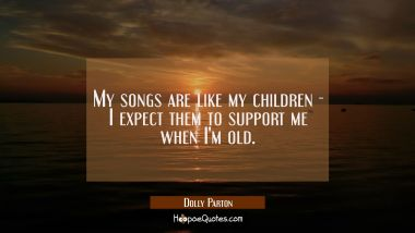 My songs are like my children - I expect them to support me when I'm old. Dolly Parton Quotes