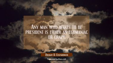 Any man who wants to be president is either an egomaniac or crazy. Dwight D. Eisenhower Quotes