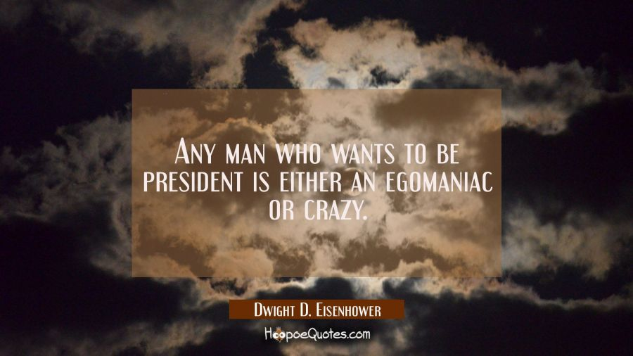 Funny political quotes - Any man who wants to be president is either an egomaniac or crazy. - Dwight D. Eisenhower