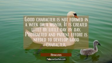 Good character is not formed in a week or a month. It is created little by little day by day. Protr