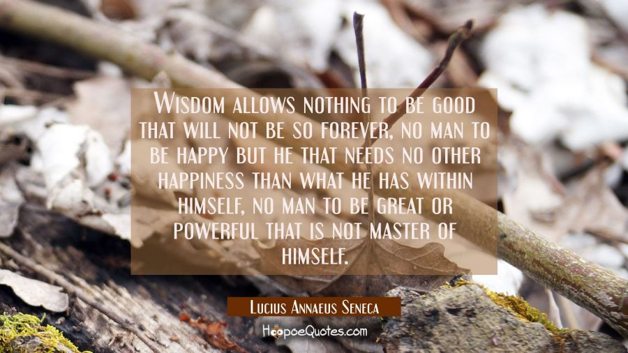 Wisdom allows nothing to be good that will not be so forever, no man to be happy but he that needs Lucius Annaeus Seneca Quotes