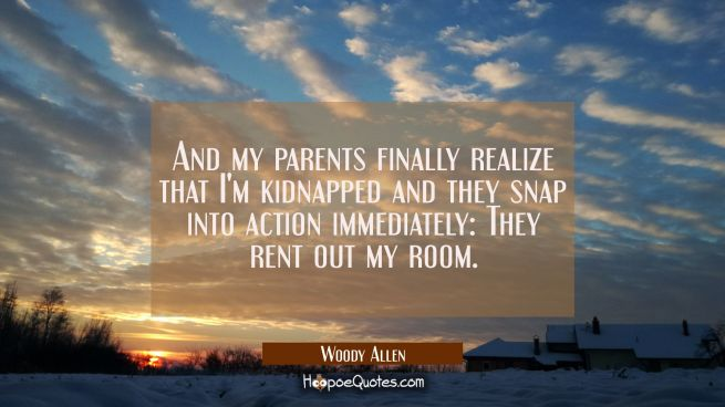 And my parents finally realize that I'm kidnapped and they snap into action immediately: They rent