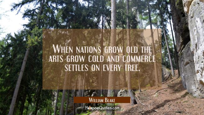 When nations grow old the arts grow cold and commerce settles on every tree.