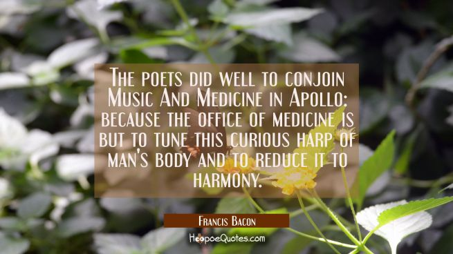 The poets did well to conjoin Music And Medicine in Apollo: because the office of medicine is but t