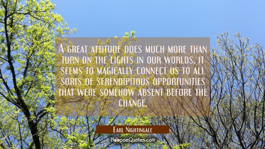 A great attitude does much more than turn on the lights in our worlds, it seems to magically connec Earl Nightingale Quotes