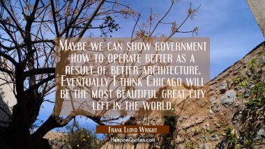 Maybe we can show government how to operate better as a result of better architecture. Eventually I Frank Lloyd Wright Quotes