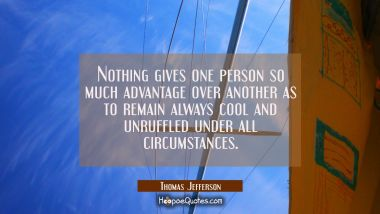 Nothing gives one person so much advantage over another as to remain always cool and unruffled unde Thomas Jefferson Quotes