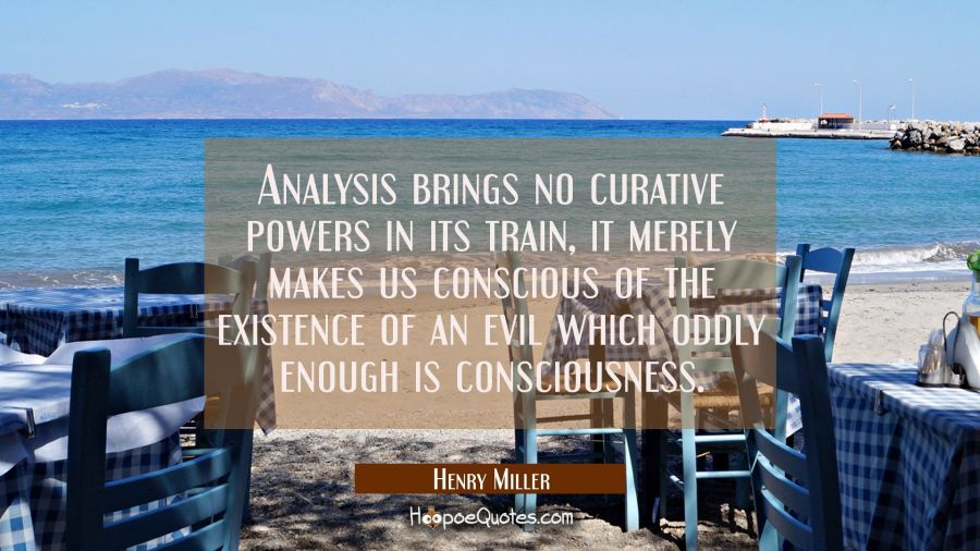 Analysis brings no curative powers in its train, it merely makes us conscious of the existence of a Henry Miller Quotes