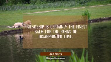 Friendship is certainly the finest balm for the pangs of disappointed love. Jane Austen Quotes