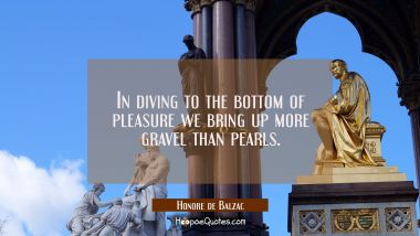 In diving to the bottom of pleasure we bring up more gravel than pearls.