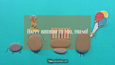 Happy birthday to you, friend! Quotes