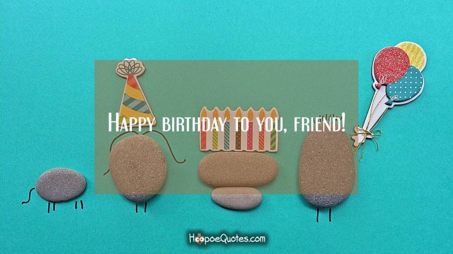 Happy birthday to you, friend! Birthday Quotes