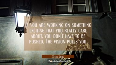 If you are working on something exciting that you really care about, you don't have to be pushed. The vision pulls you. Steve Jobs Quotes
