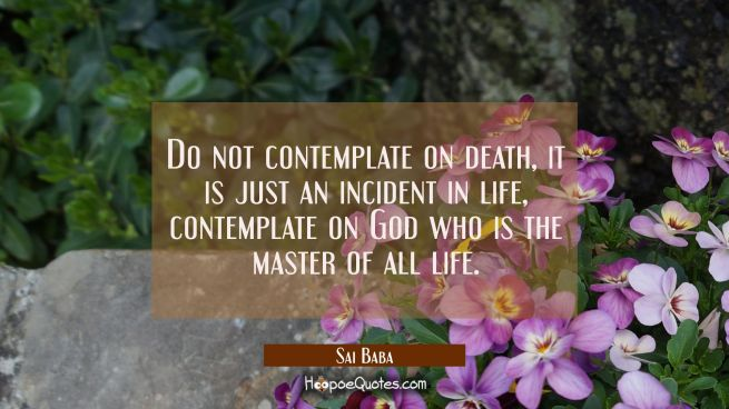 Do not contemplate on death, it is just an incident in life, contemplate on God who is the master o