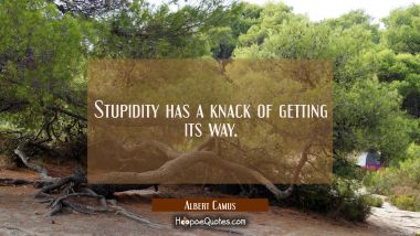 Stupidity has a knack of getting its way. Albert Camus Quotes