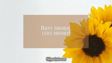 Happy birthday, little brother! Quotes