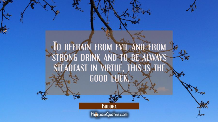 To refrain from evil and from strong drink and to be always steadfast in virtue, this is the good l Buddha Quotes