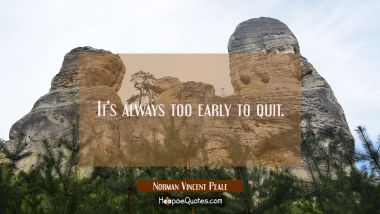 It's always too early to quit.