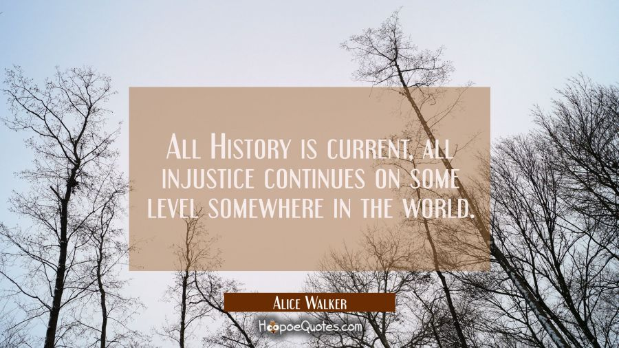 All History is current, all injustice continues on some level somewhere in the world. Alice Walker Quotes