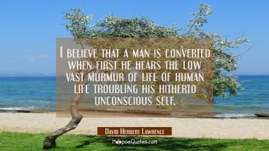 I believe that a man is converted when first he hears the low vast murmur of life of human life tro