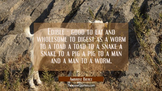 Edible - good to eat and wholesome to digest as a worm to a toad a toad to a snake a snake to a pig