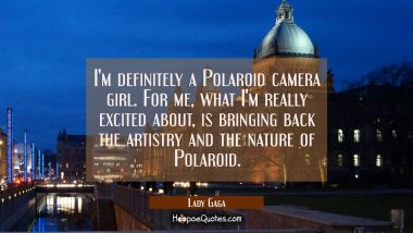 I'm definitely a Polaroid camera girl. For me what I'm really excited about is bringing back the ar