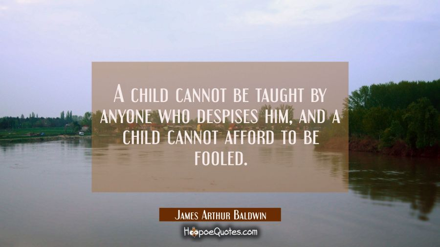 A child cannot be taught by anyone who despises him and a child cannot afford to be fooled. James Arthur Baldwin Quotes