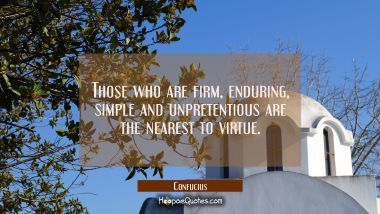 Those who are firm enduring simple and unpretentious are the nearest to virtue