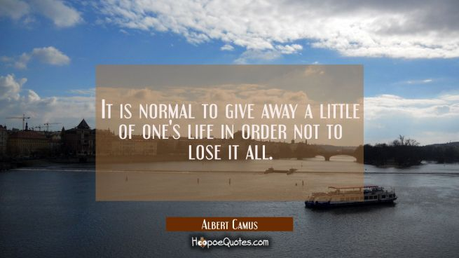 It is normal to give away a little of one's life in order not to lose it all.
