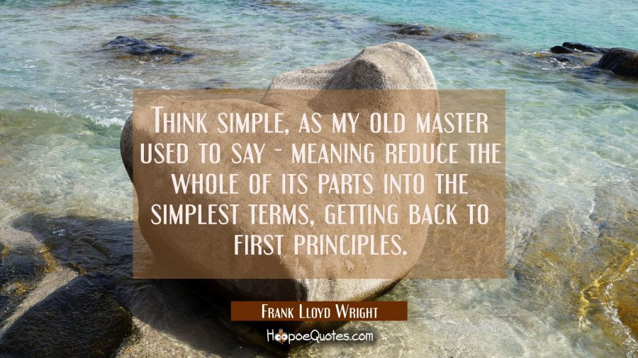 Think simple as my old master used to say - meaning reduce the whole of its parts into the simplest Frank Lloyd Wright Quotes