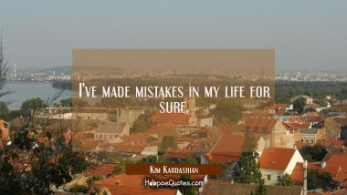 I've made mistakes in my life for sure.