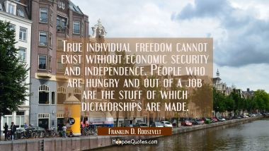 True individual freedom cannot exist without economic security and independence. People who are hun Franklin D. Roosevelt Quotes