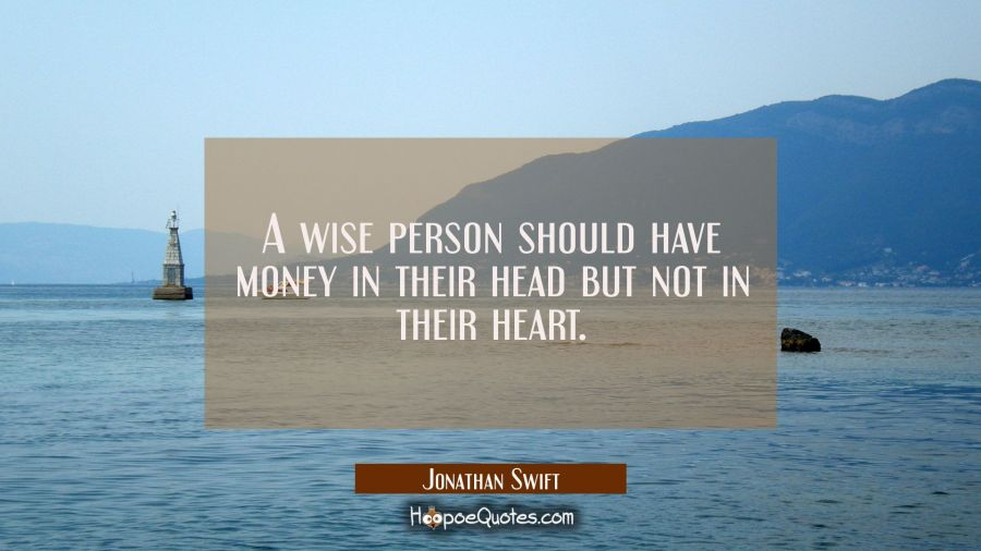 A wise person should have money in their head but not in their heart. Jonathan Swift Quotes