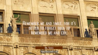 Remember me and smile, for it's better to forget than to remember me and cry. Dr. Seuss Quotes