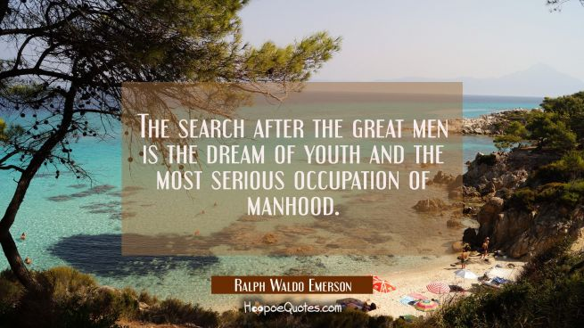 The search after the great men is the dream of youth and the most serious occupation of manhood.
