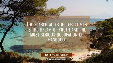 The search after the great men is the dream of youth and the most serious occupation of manhood. Ralph Waldo Emerson Quotes