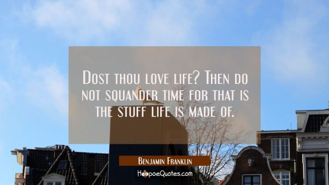 Dost thou love life? Then do not squander time for that is the stuff life is made of.