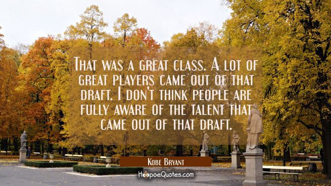 That was a great class. A lot of great players came out of that draft. I don't think people are ful
